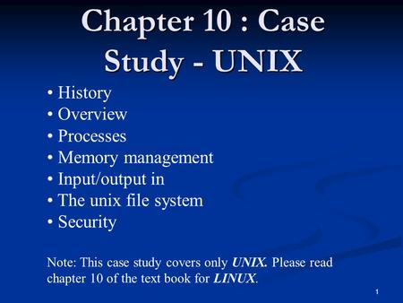 1 Chapter 10 : Case Study - UNIX History Overview Processes Memory management Input/output in The unix file system Security Note: This case study covers.