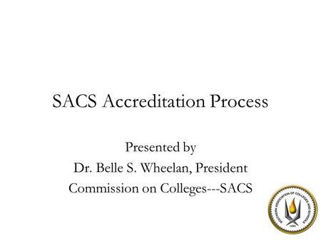 SACS Accreditation Process Presented by Dr. Belle S. Wheelan, President Commission on Colleges---SACS.
