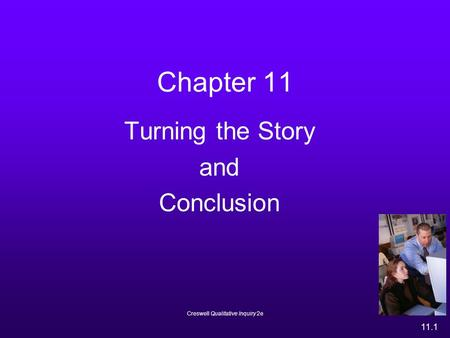 Creswell Qualitative Inquiry 2e 11.1 Chapter 11 Turning the Story and Conclusion.