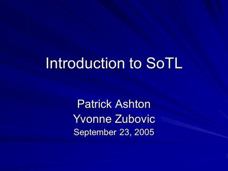 Introduction to SoTL Patrick Ashton Yvonne Zubovic September 23, 2005.