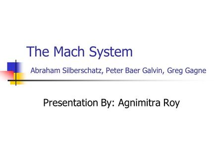 The Mach System Abraham Silberschatz, Peter Baer Galvin, Greg Gagne Presentation By: Agnimitra Roy.