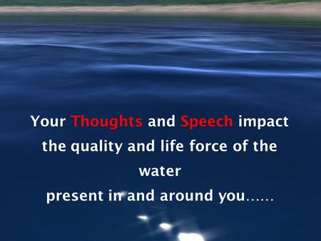 Your Thoughts and Speech impact the quality and life force of the water present in and around you……