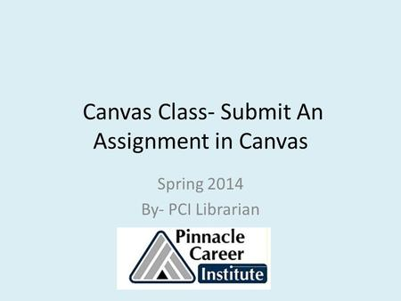 Canvas Class- Submit An Assignment in Canvas Spring 2014 By- PCI Librarian.