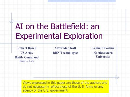 AI on the Battlefield: an Experimental Exploration Alexander Kott BBN Technologies Robert Rasch US Army Battle Command Battle Lab Views expressed in this.
