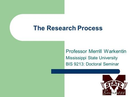 The Research Process Professor Merrill Warkentin Mississippi State University BIS 9213: Doctoral Seminar.
