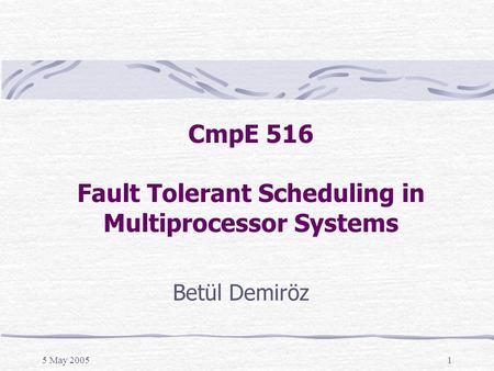 5 May 20051 CmpE 516 Fault Tolerant Scheduling in Multiprocessor Systems Betül Demiröz.