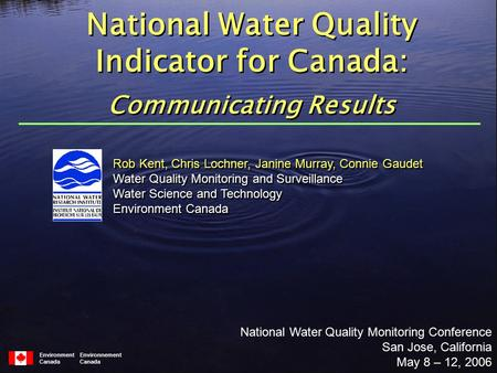 Environment Environnement Canada Rob Kent, Chris Lochner, Janine Murray, Connie Gaudet Water Quality Monitoring and Surveillance Water Science and Technology.