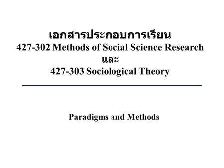 เอกสารประกอบการเรียน 427-302 Methods of Social Science Research และ 427-303 Sociological Theory Paradigms and Methods.