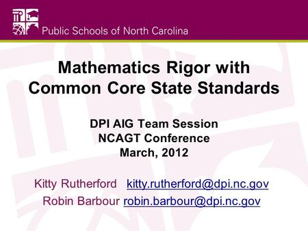 Mathematics Rigor with Common Core State Standards DPI AIG Team Session NCAGT Conference March, 2012 Kitty Rutherford	kitty.rutherford@dpi.nc.gov Robin.