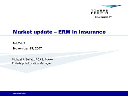 © 2007 Towers Perrin Market update – ERM in Insurance CAMAR November 29, 2007 March 5, 2007 Michael J. Belfatti, FCAS, MAAA Philadelphia Location Manager.