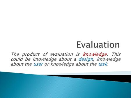 The product of evaluation is knowledge. This could be knowledge about a design, knowledge about the user or knowledge about the task.