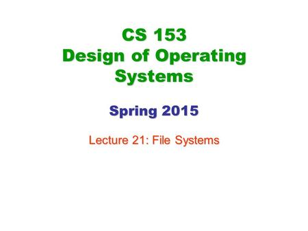 CS 153 Design of Operating Systems Spring 2015 Lecture 21: File Systems.