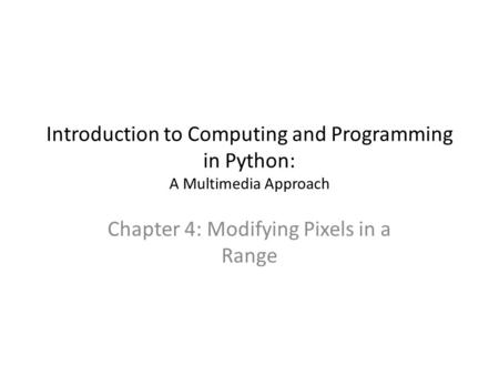 Introduction to Computing and Programming in Python: A Multimedia Approach Chapter 4: Modifying Pixels in a Range.