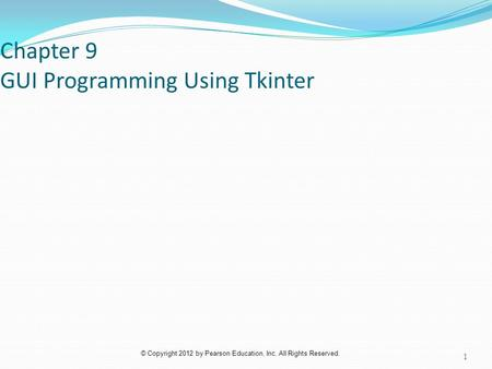 © Copyright 2012 by Pearson Education, Inc. All Rights Reserved. Chapter 9 GUI Programming Using Tkinter 1.