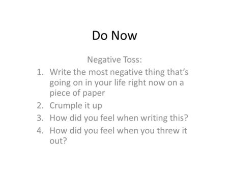 Do Now Negative Toss: 1.Write the most negative thing that's going on in your life right now on a piece of paper 2.Crumple it up 3.How did you feel when.