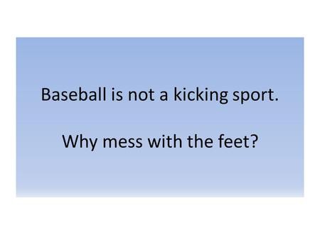 Baseball is not a kicking sport. Why mess with the feet?