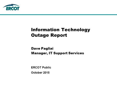Information Technology Outage Report Dave Pagliai Manager, IT Support Services October 2015 ERCOT Public.