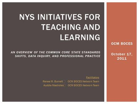 OCM BOCES October 17, 2011 NYS INITIATIVES FOR TEACHING AND LEARNING AN OVERVIEW OF THE COMMON CORE STATE STANDARDS SHIFTS, DATA INQUIRY, AND PROFESSIONAL.