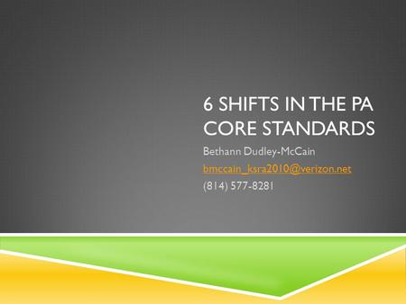 6 SHIFTS IN THE PA CORE STANDARDS Bethann Dudley-McCain (814) 577-8281.