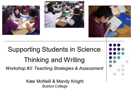 Supporting Students in Science Thinking and Writing Workshop #3: Teaching Strategies & Assessment Kate McNeill & Mandy Knight Boston College.