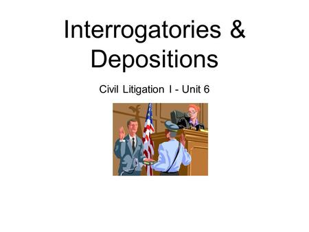 Interrogatories & Depositions Civil Litigation I - Unit 6.