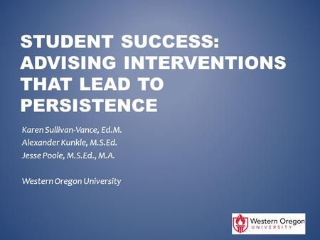 STUDENT SUCCESS: ADVISING INTERVENTIONS THAT LEAD TO PERSISTENCE Karen Sullivan-Vance, Ed.M. Alexander Kunkle, M.S.Ed. Jesse Poole, M.S.Ed., M.A. Western.