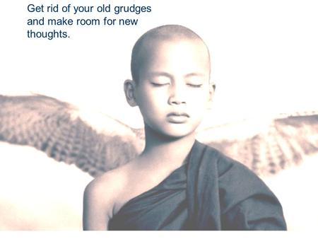 Get rid of your old grudges and make room for new thoughts.