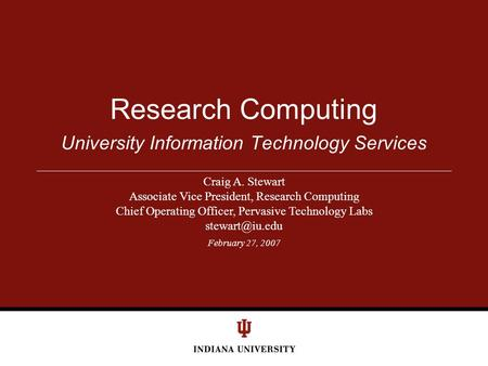February 27, 2007 University Information Technology Services Research Computing Craig A. Stewart Associate Vice President, Research Computing Chief Operating.