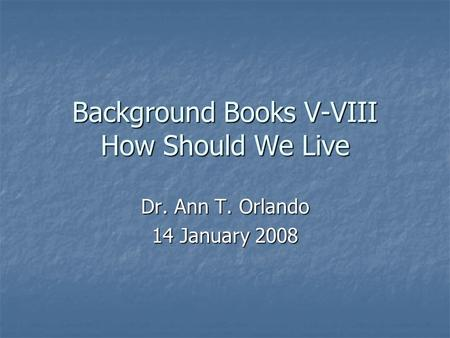 Background Books V-VIII How Should We Live Dr. Ann T. Orlando 14 January 2008.