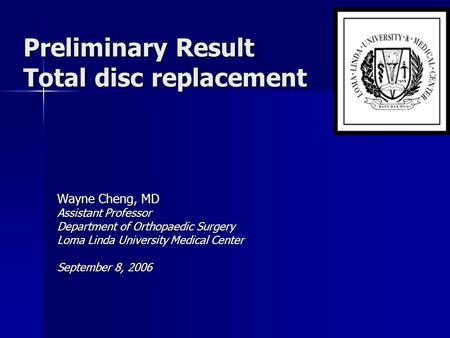 Preliminary Result Total disc replacement Wayne Cheng, MD Assistant Professor Department of Orthopaedic Surgery Loma Linda University Medical Center September.