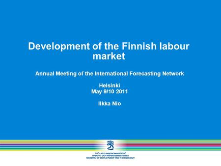 Development of the Finnish labour market Annual Meeting of the International Forecasting Network Helsinki May 9/10 2011 Ilkka Nio.