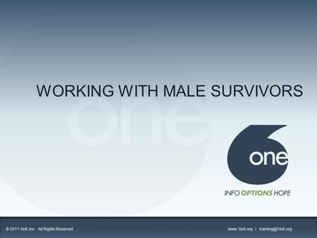WORKING WITH MALE SURVIVORS 1 © 2011 1in6, Inc. All Rights Reserved  |