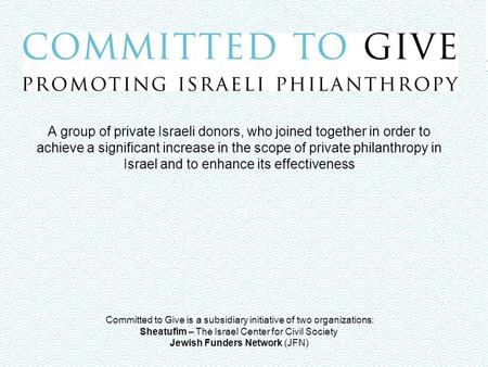 Committed to Give is a subsidiary initiative of two organizations: Sheatufim – The Israel Center for Civil Society Jewish Funders Network (JFN) A group.