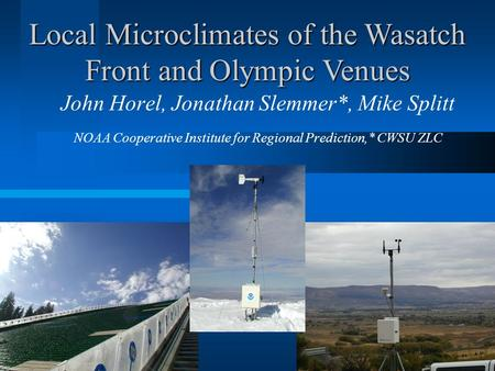 John Horel, Jonathan Slemmer*, Mike Splitt NOAA Cooperative Institute for Regional Prediction,* CWSU ZLC Local Microclimates of the Wasatch Front and Olympic.