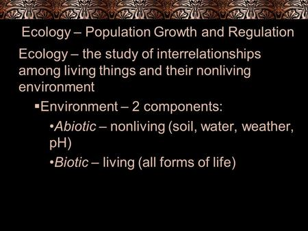 Ecology – Population Growth and Regulation Ecology – the study of interrelationships among living things and their nonliving environment  Environment.