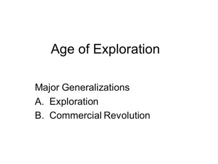 Age of Exploration Major Generalizations A.Exploration B.Commercial Revolution.
