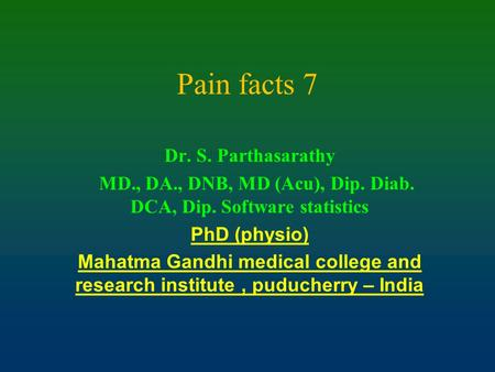 Pain facts 7 Dr. S. Parthasarathy MD., DA., DNB, MD (Acu), Dip. Diab. DCA, Dip. Software statistics PhD (physio) Mahatma Gandhi medical college and research.