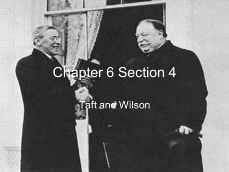 Chapter 6 Section 4 Taft and Wilson.