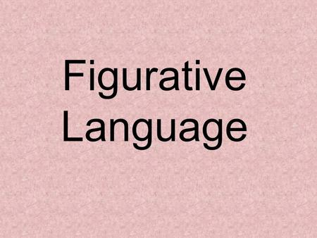 Figurative Language. What is figurative language? Language that goes beyond the literal meaning of words in order to furnish new effects or fresh insights.