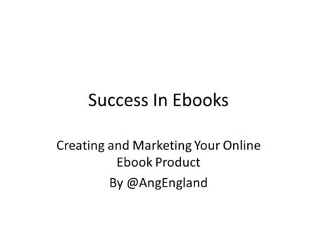 Success In Ebooks Creating and Marketing Your Online Ebook Product