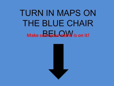 TURN IN MAPS ON THE BLUE CHAIR BELOW Make sure your name is on it!
