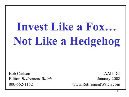1 Invest Like a Fox… Not Like a Hedgehog Bob Carlson Editor, Retirement Watch AAII-DC January 2008 800-552-1152 www.RetirementWatch.com.