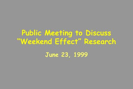 "Public Meeting to Discuss ""Weekend Effect"" Research June 23, 1999."