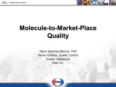 Molecule-to-Market-Place Quality Dawn Sanchez-Barona, PhD Senior Director, Quality Control Quality Operations Eisai Inc.
