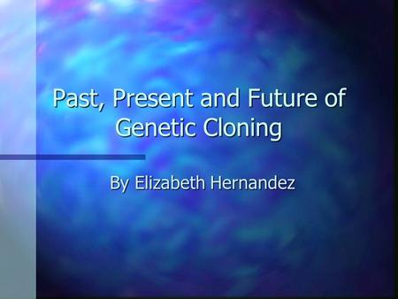 Past, Present and Future of Genetic Cloning By Elizabeth Hernandez.