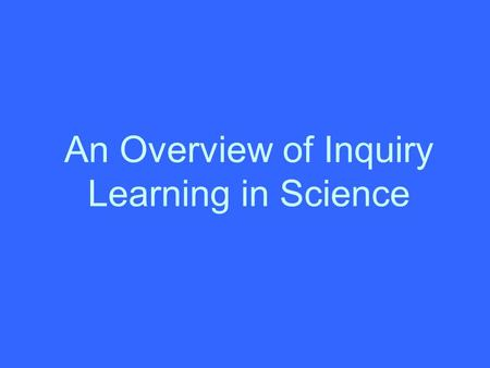 An Overview of Inquiry Learning in Science. Classroom strategies used in inquiry learning Should encourage student interaction Should encourage students.
