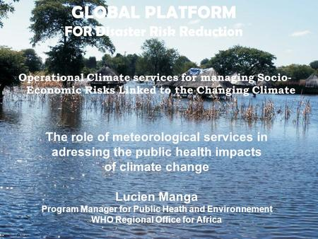 GLOBAL PLATFORM FOR Disaster Risk Reduction Operational Climate services for managing Socio- Economic Risks Linked to the Changing Climate The role of.