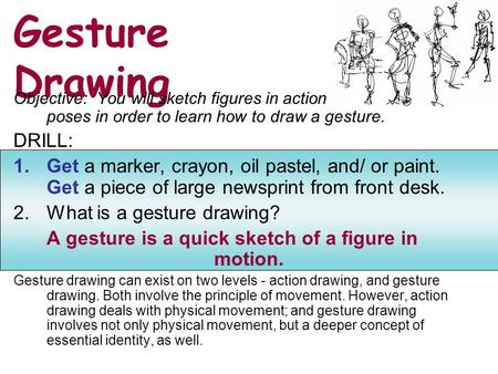Gesture Drawing Objective: You will sketch figures in action poses in order to learn how to draw a gesture. DRILL: 1.Get a marker, crayon, oil pastel,
