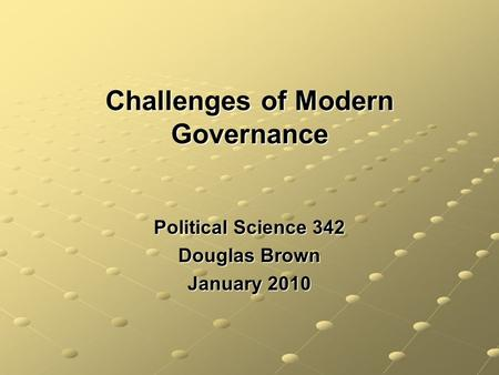 Challenges of Modern Governance Political Science 342 Douglas Brown January 2010.