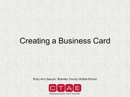 Creating a Business Card Ruby Ann Sawyer, Brantley County Middle School.